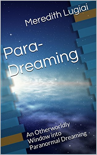 Para-Dreaming: An Otherworldly Window into Paranormal Dreaming  by Meredith Lugiai