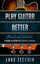 PLAY GUITAR BETTER: A GUIDE TO EFFORTLESS GUITAR TECHNIQUE (PRACTICE SKILLS SERIES)