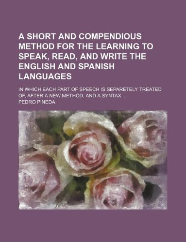 A short and compendious method for the learning to speak, read, and write the English and Spanish languages; in which each part of speech is separetely treated of, after a new method, and a syntax
