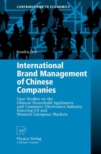 International Brand Management of Chinese Companies: Case Studies on the Chinese Household Appliances and Consumer Electronics Industry Entering US ... European Markets (Contributions to Economics)