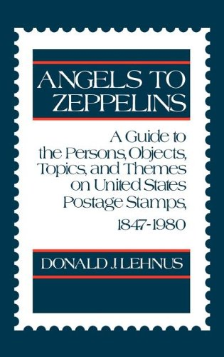 Angels to Zeppelins: A Guide to the Persons, Objects, Topics, and Themes on United States Postage Stamps, 1847-1980: Guide to Persons, Objects, Topics ... on United States Postage Stamps, 1847-1980