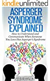 Asperger Syndrome Explained: How to Understand and Communicate When Someone You Love Has Asperger's Syndrome (Autism Spectrum Disorders, Aspergers Relationships) (English Edition)