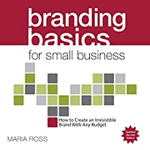 Branding Basics for Small Business: How to Create an Irresistible Brand on Any Budget Audiobook by Maria Ross Narrated by Maria Ross