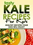 Kale Recipes For Kids: Healthy Recipes Your Kids Will Enjoy (Tasty Recipes)