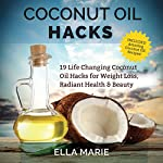 Coconut Oil Hacks: 19 Life Changing Coconut Oil Hacks for Weight Loss, Radiant Health & Beauty Including Amazing Coconut Oil Recipes | Ella Marie