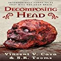 Decomposing Head: Frighteningly Funny Tales That Will Rot Your Brain (       UNABRIDGED) by Vincent V. Cava, S. R. Tooms Narrated by Mr. Creepy Pasta