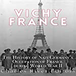 Vichy France: The History of Nazi Germany's Occupation of France During World War II |  Charles River Editors
