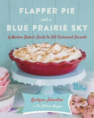 Flapper Pie and a Blue Prairie Sky: A Modern Baker's Guide to Old-Fashioned Desserts by Karlynn Johnston