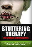 Stuttering Therapy - The Ultimate Stuttering Cure: How To Stop Stuttering, Control Your Stutter For Life Through Free Stuttering Therapy (Stutterer, Stuttering Cure, Stuttering Free)