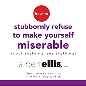 How to Stubbornly Refuse to Make Yourself Miserable About Anything - Yes, Anything! Audiobook by Albert Ellis, Kristene A. Doyle - foreword Narrated by Tom Parks