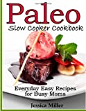 The Paleo Slow-Cooker Cookbook: Everyday Easy Recipes for Busy Moms Jessica Miller
