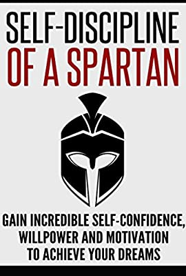 Self-Discipline: Self-Discipline of a Spartan: Gain Incredible Self-Confidence, Willpower and Motivation to Achieve Your Dreams (Self-Discipline, Develop Discipline, Self-Belief, Motivation)