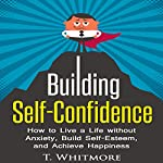 Building Self-Confidence: How to Live a Life Without Anxiety, Build Self-Esteem, and Achieve Happiness | T. Whitmore