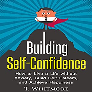 Building Self-Confidence: How to Live a Life Without Anxiety, Build Self-Esteem, and Achieve Happiness Audiobook