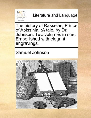 The history of Rasselas, Prince of Abissinia.: A tale, by Dr. Johnson. Two volumes in one. Embellished with elegant engr