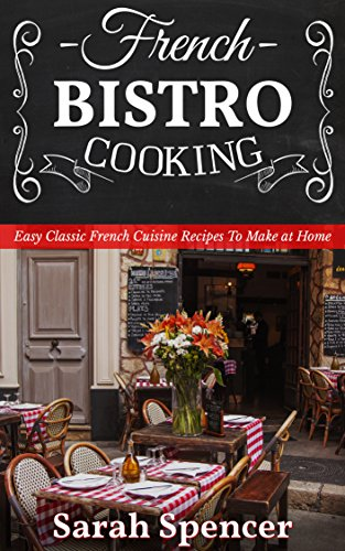 French Bistro Cooking: Easy Classic French Cuisine Recipes to Make at Home by Sarah Spencer