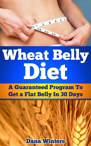 Wheat Belly Diet : A Guaranteed Program to Get a Flat Belly  In 30 Days! by Dana Winters