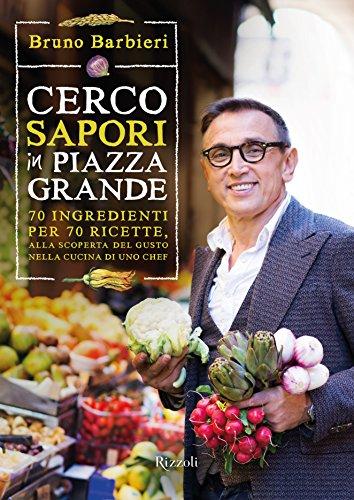 Cerco sapori in piazza Grande 70 ingredienti per 70 ricette alla scoperta del gusto nella cucina di uno chef PDF