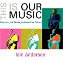 This Is Our Music: Free Jazz, the Sixties, and American Culture: The Arts and Intellectual Life in Modern America Audiobook by Iain Anderson Narrated by Paul Steven Forrest