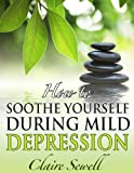 How to Soothe Yourself During Mild Depression (How to feel good series)
