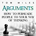 Arguments: How to Persuade Others to Your Way of Thinking Audiobook by Tom Miles Narrated by Sean Householder