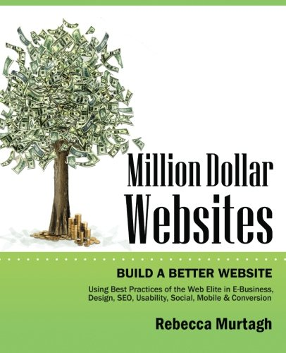 Million Dollar Websites: Build a Better Website Using Best Practices of the Web Elite in E-Business, Design, SEO, Usability, Social, Mobile and Conversion
