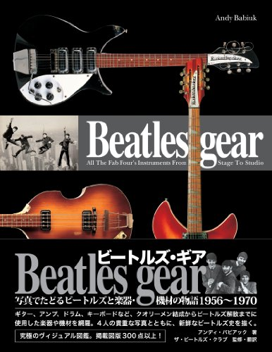Beatles gear [新装・改訂版] 写真でたどるビートルズと楽器・機材の物語1956~1970