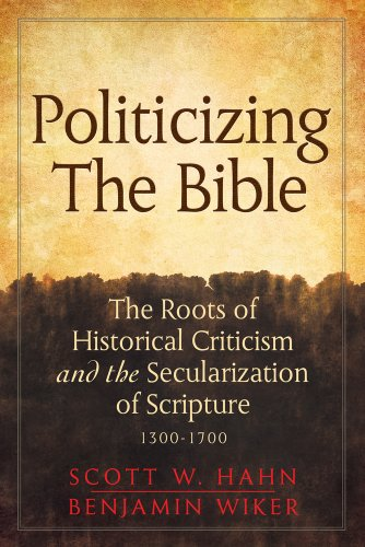 Politicizing the Bible: The Roots of Historical Criticism and the Secularization of Scripture 1300-1700, Scott W. Hahn, Benjamin Wiker