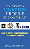 You've Got a LinkedIn Profile, So Now What?: How to Create a Powerful Brand Presence on LinkedIn