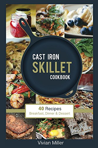 Cast Iron Skillet Cookbook: 40 Recipes - Breakfast, Dinner & Dessert by Vivian Miller