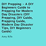 DIY Prepping: A DIY Beginners Guide to Prepping for Modern Day Disasters | Amy Rife
