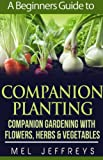 A Beginners Guide to Companion Planting: Companion Gardening with Flowers, Herbs & Vegetables (Simple Living)