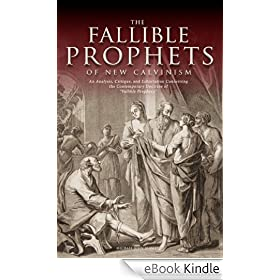 "The Fallible Prophets of New Calvinism: An Analysis, Critique, and Exhortation Concerning the Contemporary Doctrine of ""Fallible Prophecy"" (English Edition)"