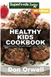 Healthy Kids Cookbook: Over 200 Quick & Easy Gluten Free Low Cholesterol Whole Foods Recipes full of Antioxidants & Phytochemicals (Natural Weight Loss Transformation) (Volume 100)