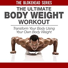 The Ultimate Bodyweight Workout: Transform Your Body Using Your Own Bodyweight: The Blokehead Success Series (       UNABRIDGED) by The Blokehead Narrated by Timothy McKean