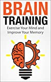 Brain Training: Exercise Your Mind and Improve Your Memory (Improve memory, improve your memory, memory improvement, brain training, how to improve memory, improving memory)