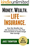 Money. Wealth. Life Insurance.: How the Wealthy Use Life Insurance as a Tax-Free Personal Bank to Supercharge Their Savings