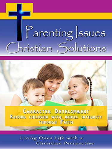 Parenting Issues, Christian Solutions Character Development