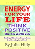 Energy for Your Life: Think Positive - Ideas You Can Use Daily - Readings, Affirmations & Journal Ideas - One Idea a Day for a Month (Energy for Your Life Series)
