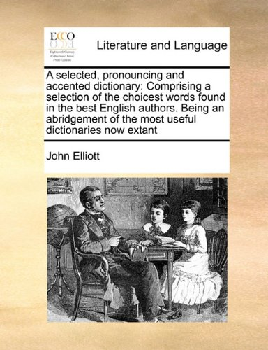 A selected, pronouncing and accented dictionary: Comprising a selection of the choicest words found in the best English authors. Being an abridgement of the most useful dictionaries now extant PDF