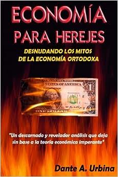 Economia Para Herejes: Desnudando Los Mitos De La Economia Ortodoxa (Spanish Edition)