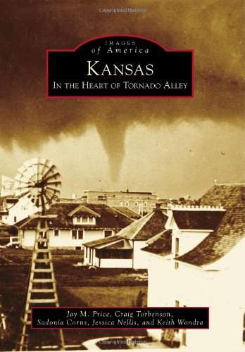 Kansas: In the Heart of Tornado Alley (Images of America (Arcadia Publishing)), Jay M. Price, Craig Torbenson, Sadonia Corns, Jessica Nellis, Keith Wondra