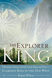 The Explorer King: Adventure, Science, and the Great Diamond Hoax ? Clarence King in the Old West