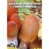 500 SETAS DEL LITORAL ATLÁNTICO Y NOROESTE PENINSULAR (Guías Cumio)