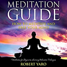 Meditation Guide: How to Meditate and Free Your Mind (       UNABRIDGED) by Robert Yaro Narrated by Gale Van Cott