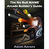 The No Bull MAME Arcade Builder's Guide -or- How to Build Your MAME Compatible Home Video Arcade Cabinet Project...