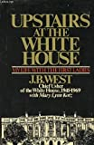 Upstairs at the White House : my life with the First Ladies J.B. with Mary Lynn Kotz West