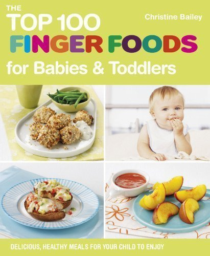 The Top 100 Finger Foods For Babies & Toddlers: Delicious, Healthy Meals For Your Child To Enjoy By Christine Bailey (Jun 5 2012)