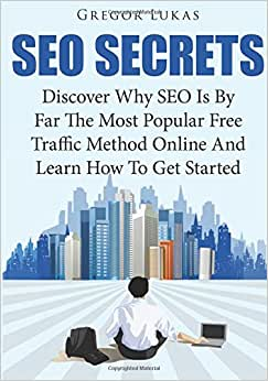 SEO Secrets: Discover Why SEO Is By Far The Most Popular Free Traffic Method Online And Learn How To Get Started