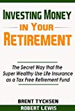 img - for Investing Money in Your Retirement: The Secret Way that the Super Wealthy Use Life Insurance as a Tax Free Retirement Fund book / textbook / text book